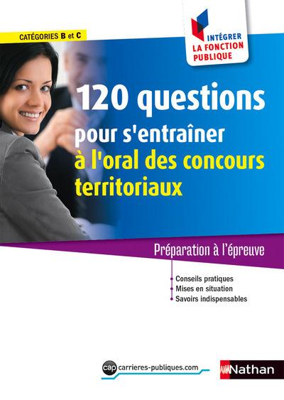 120 QUESTIONS POUR S'ENTRAINER A L'ORAL CONCOURS TERRITORIAUX CAT B/C (INT LA FONCT PUBL) N51 2015