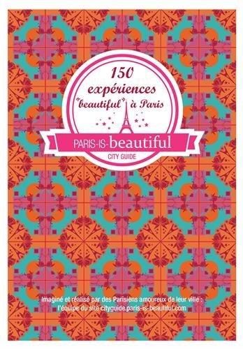 PARIS IS BEAUTIFUL, 150 EXPERIENCES BEAUTIFUL A PARIS