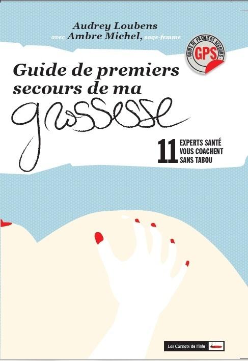 GUIDE DE PREMIERS SECOURS DE MA GROSSESSE. 11 EXPERTS SANTE VOUS COACHENT SANS TABOU!
