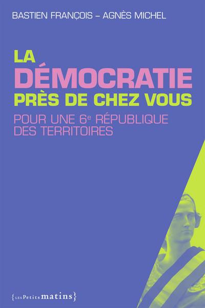 LA DEMOCRATIE PRES DE CHEZ VOUS. POUR UNE 6E REPUBLIQUE DES TERRITOIRES