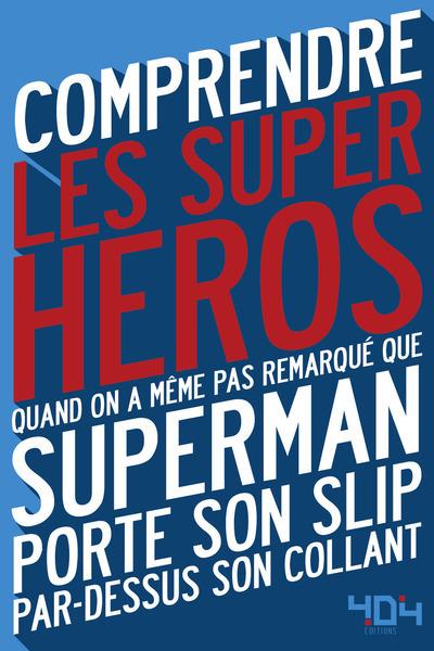 COMPRENDRE LES SUPER-HEROS - QUAND ON A MEME PAS REMARQUE QUE SUPERMAN PORTE SON SLIP PAR DESSUS SON