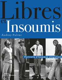 LIBRES ET INSOUMIS. PORTRAITS D'HOMMES SINGULIERS