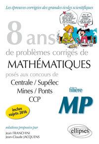 8 ANS DE PROBLEMES CORRIGES DE MATHEMATIQUES CENTRRALE/SUPELEC MINES/PONTS CCP FILIERE MP 2009-2016