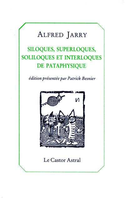 SILOQUES, SUPERLOQUES SOLILOQUES ET INTERLOQUES DE PATAPHYSIQUES