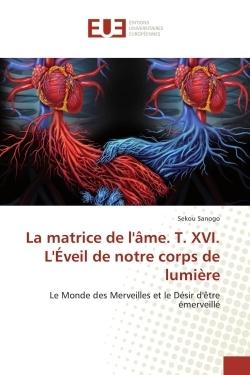 LA MATRICE DE L'AME. T. XVI. L'EVEIL DE NOTRE CORPS DE LUMIERE