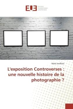 L'EXPOSITION CONTROVERSES : UNE NOUVELLE HISTOIRE DE LA PHOTOGRAPHIE ?