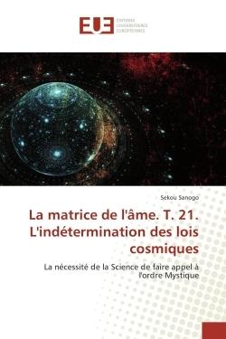 LA MATRICE DE L'AME. T. 21. L'INDETERMINATION DES LOIS COSMIQUES
