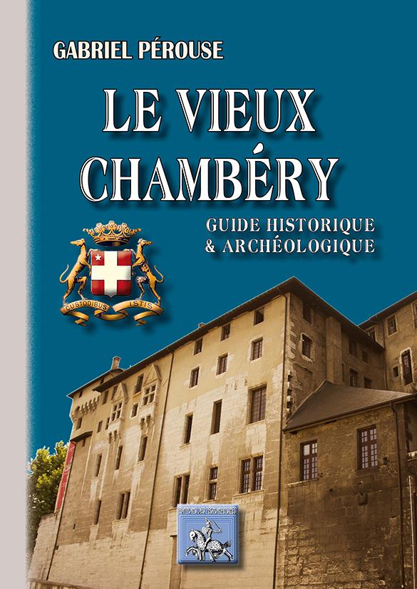 LE VIEUX CHAMBERY (GUIDE HISTORIQUE & ARCHEOLOGIQUE)