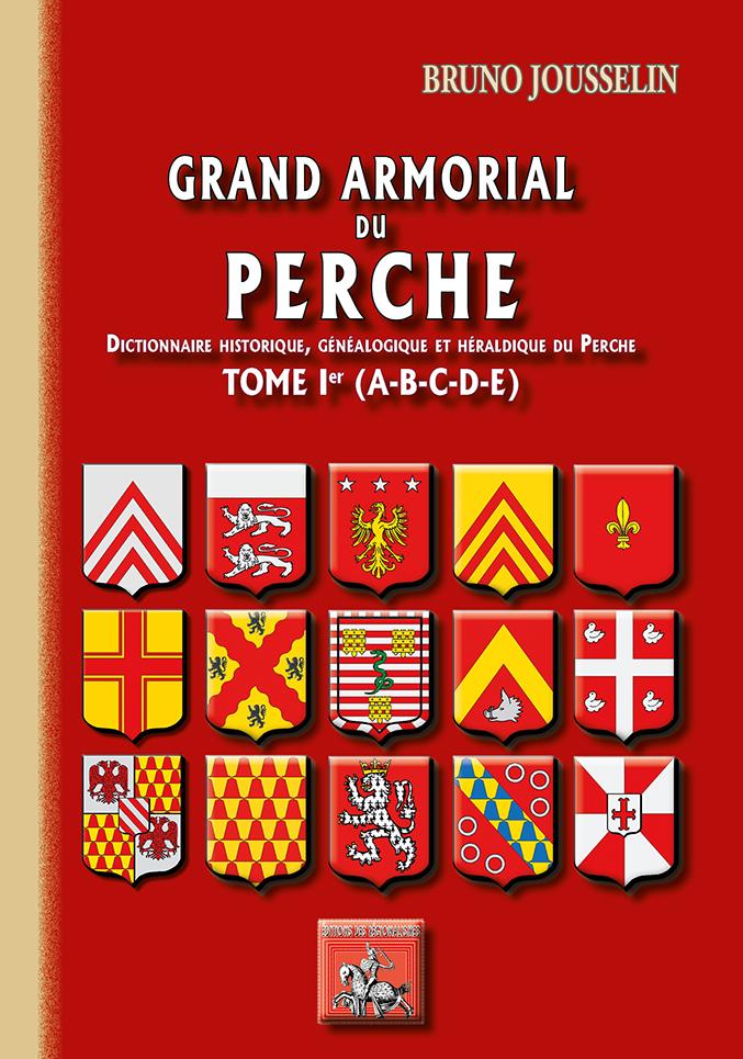GRAND ARMORIAL DU PERCHE (DICT. HIST., GENEALOGIQUE & HERALDIQUE DU PERCHE) TOME IER (A-E%
