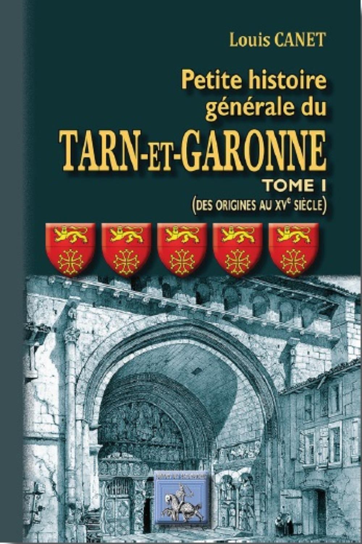 PETITE HISTOIRE GENERALE DU TARN-ET-GARONNE (TOME 1 : DES ORIGINES AU XVE SIECLE)