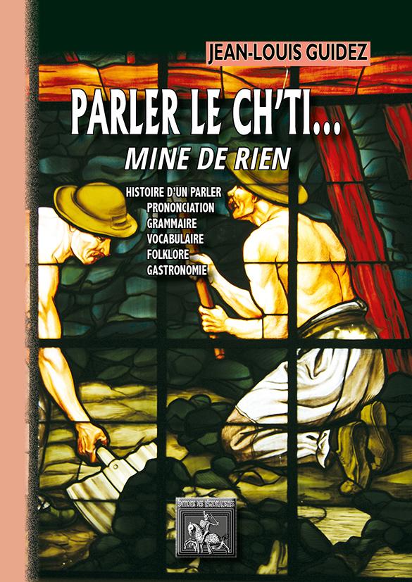 PARLER LE CH'TI... MINE DE RIEN (HISTOIRE D'UN PARLER, PRONONCIATION, GRAMMAIRE, VOCABUL