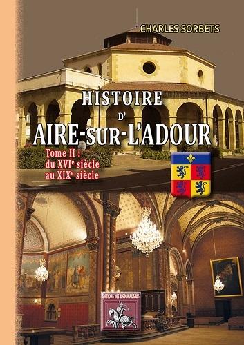 HISTOIRE D'AIRE-SUR-L'ADOUR (TOME 2 : DU XVIE AU XIXE SIECLE)