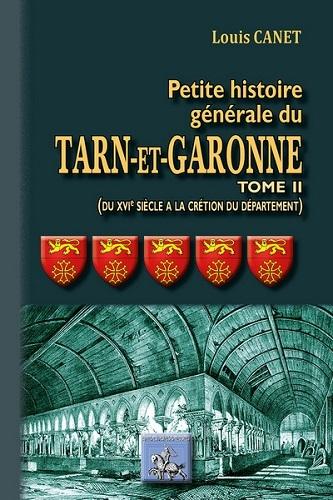 PETITE HISTOIRE GENERALE DU TARN-ET-GARONNE (TOME 2 : DU XVIE SIECLE A LA CREATION DU DEPARTEMEN