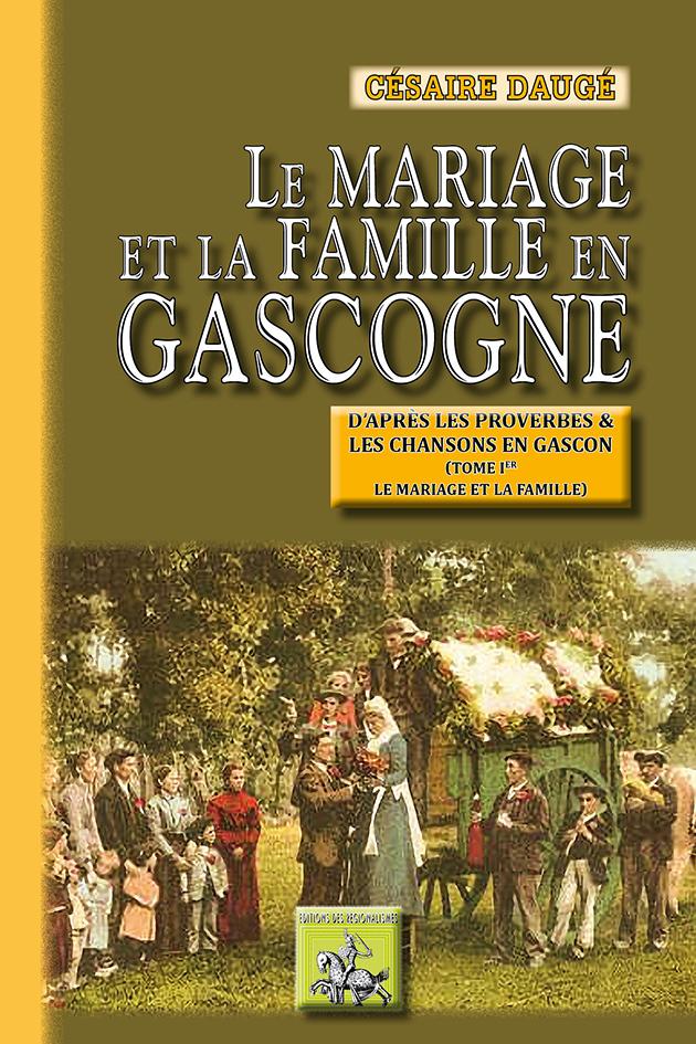 LE MARIAGE ET LA FAMILLE EN GASCOGNE D'APRES LES PROVERBES & LES CHANSONS (TOME 1)