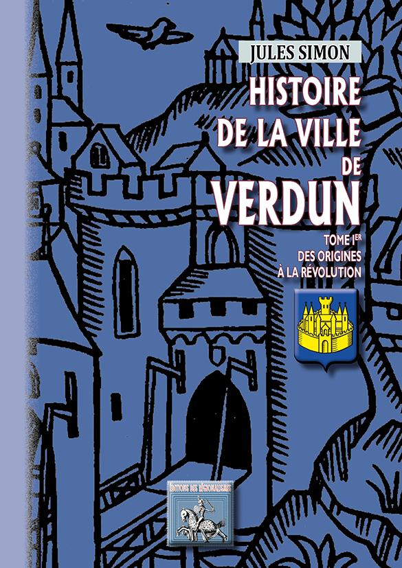 HISTOIRE DE LA VILLE DE VERDUN (TOME IER : DES ORIGINES A LA REVOLUTION)