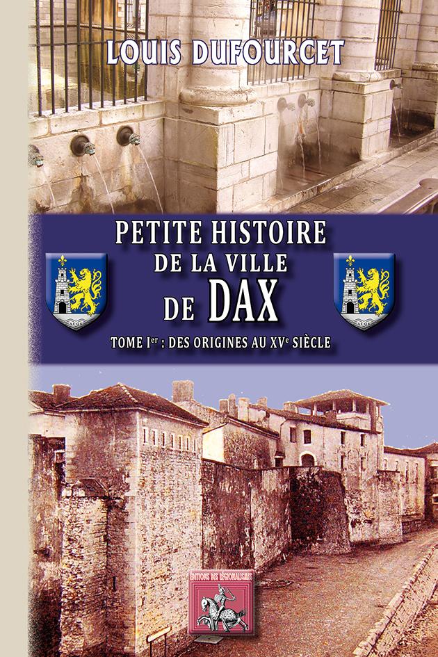 PETITE HISTOIRE DE LA VILLE DE DAX (TOME IER : DES ORIGINES AU XVE SIECLE)