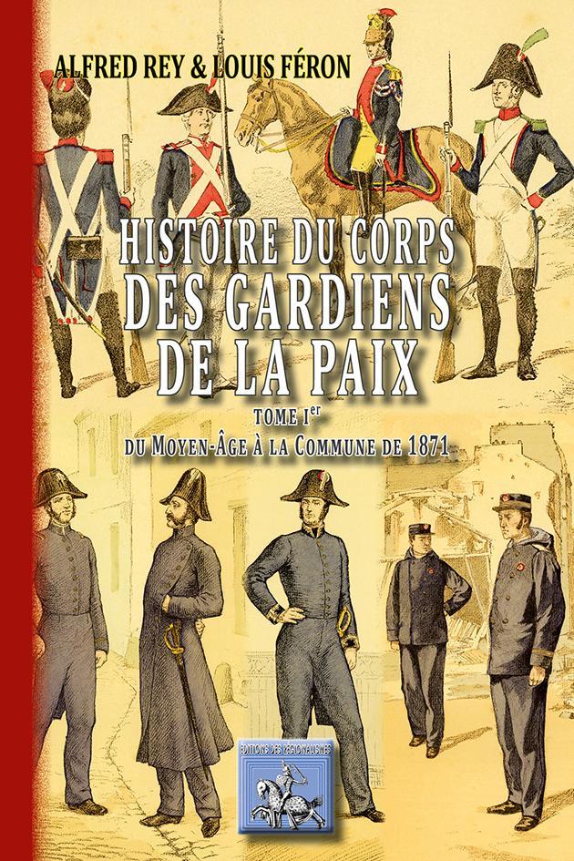 HISTOIRE DU CORPS DES GARDIENS DE LA PAIX (T1 : DU MOYEN-AGE A LA COMMUNE DE 1871)
