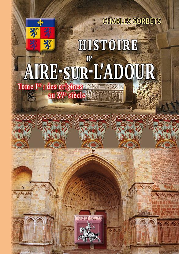 HISTOIRE D'AIRE-SUR-L'ADOUR (TOME IER : DES ORIGINES AU XVE SIECLE)
