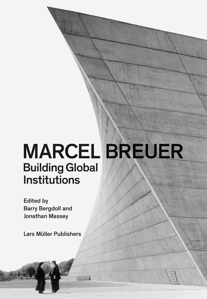 MARCEL BREUER : BUILDING GLOBAL INSTITUTIONS /ANGLAIS