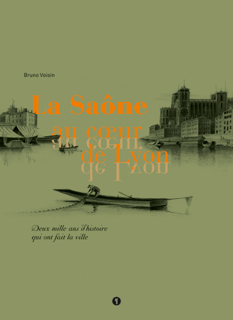 LA SAONE AU COEUR DE LYON. DEUX MILLE ANS D'HISTOIRE QUI ONT FAIT LA VILLE
