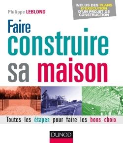 FAIRE CONSTRUIRE SA MAISON - 2E ED. - TOUTES LES ETAPES POUR FAIRE LES BONS CHOIX