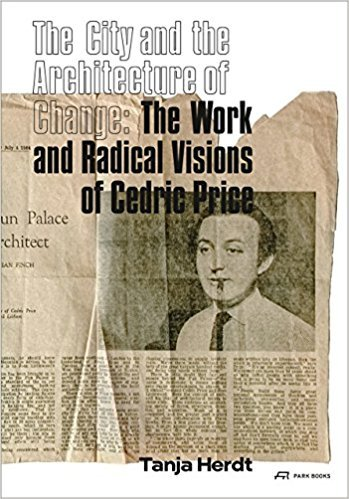 THE CITY AND THE ARCHITECTURE OF CHANGE: THE WORK AND RADICAL VISIONS OF CEDRIC PRICE /ANGLAIS