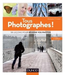 TOUS PHOTOGRAPHES ! 2E ED. - 58 LECONS POUR REUSSIR VOS PHOTOS