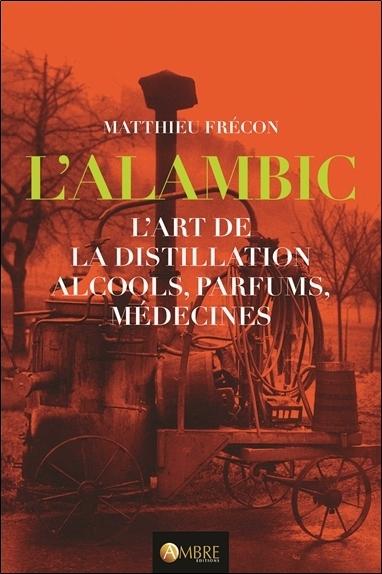 L'ALAMBIC - L'ART DE LA DISTILLATION - ALCOOLS, PARFUMS, MEDECINES