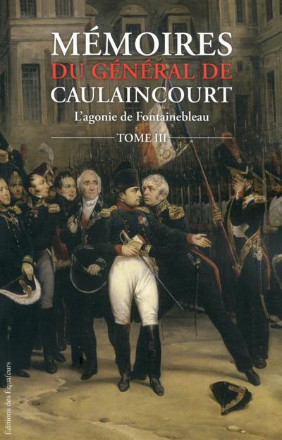 MEMOIRES DU GENERAL DE CAULAINCOURT T03 L'AGONIE DE FONTAINEBLEAU