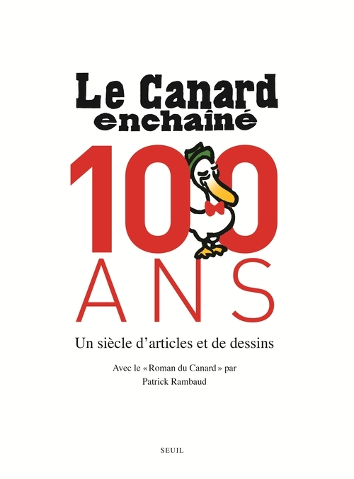 LE CANARD ENCHAINE, 100 ANS. UN SIECLE D'ARTICLES ET DE DESSINS