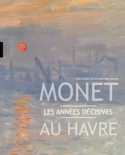 MONET AU HAVRE . LES ANNEES DECISIVES