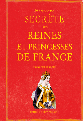 HISTOIRE SECRETE DES REINES ET PRINCESSES DE FRANCE
