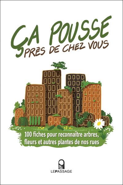 CA POUSSE PRES DE CHEZ VOUS ! 100 FICHES POUR RECONNAITRE ARBRES, FLEURS ET AUTRES PLANTES DE NOS RU