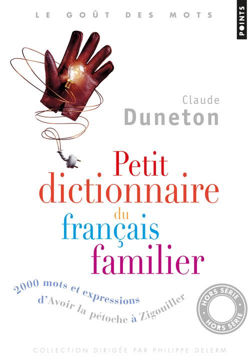 PETIT DICTIONNAIRE DU FRANCAIS FAMILIER - 2000 MOTS ET EXPRESSIONS D'AVOIR LA PETOCHE A ZIGOUILLER
