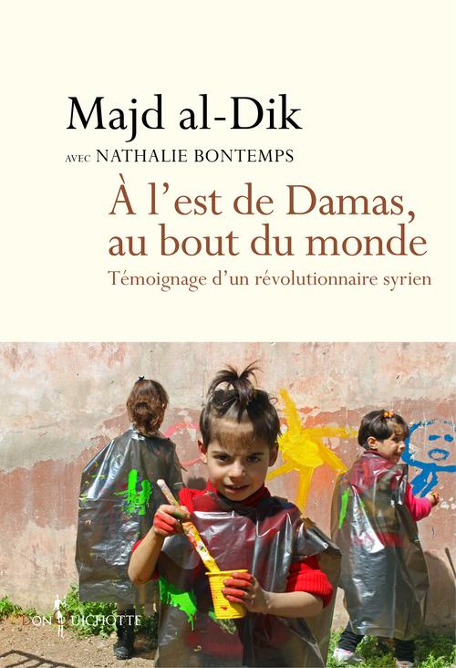 A L'EST DE DAMAS, AU BOUT DU MONDE. TEMOIGNAGE D'UN REVOLUTIONNAIRE SYRIEN