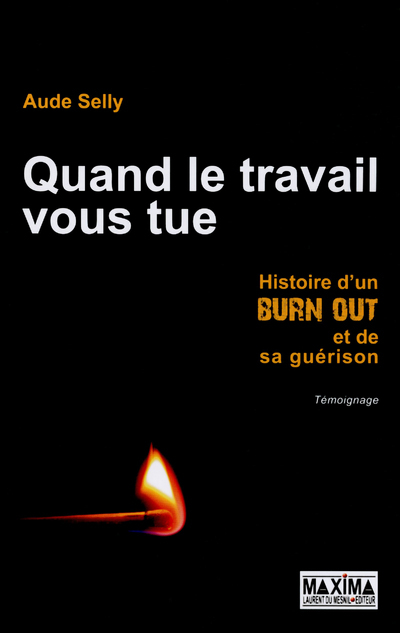 QUAND LE TRAVAIL VOUS TUE - HISTOIRE D'UN BURN OUT ET DE SA GUERISON