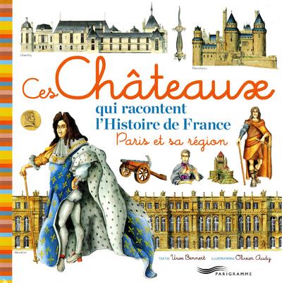 CES CHATEAUX QUI RACONTENT L'HISTOIRE DE FRANCE -  PARIS ET SA REGION