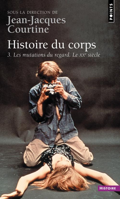 HISTOIRE DU CORPS. LES MUTATIONS DU REGARD. LE XXE SIECLE