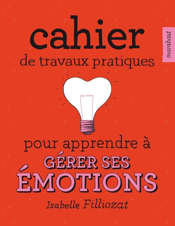 CAHIER DE TRAVAUX PRATIQUES POUR APPRENDRE A GERER SES EMOTIONS