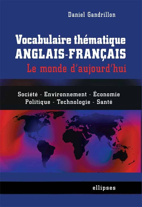 VOCABULAIRE THEMATIQUE ANGLAIS-FRANCAIS LE MONDE D'AUJOURD'HUI SOCIETE ENVIRONNEMENT ECONOMIE