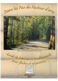 DANS LES PAS DU FACTEUR D'ARCS - GUIDE DE FABRICATION TRADITIONNELLE, ARCS-FLECHES ET ACCESSOIRES