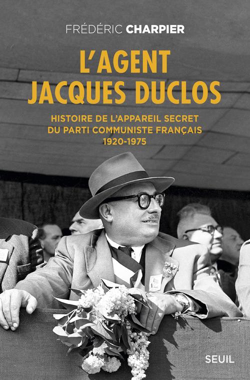 AGENT JACQUES DUCLOS. HISTOIRE DE L'APPAREIL SECRET DU PARTI COMMUNISTE FRANCAIS (1920-1975) (L')