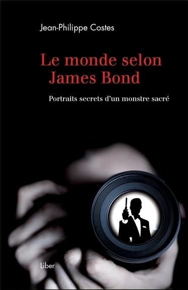 LE MONDE SELON JAMES BOND - PORTRAITS SECRETS D'UN MONSTRE SACRE