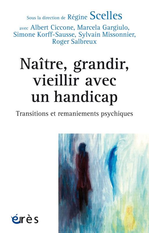 NAITRE, GRANDIR, VIEILLIR HANDICAPE - TRANSITIONS ET REMANIEMENTS PSYCHIQUES