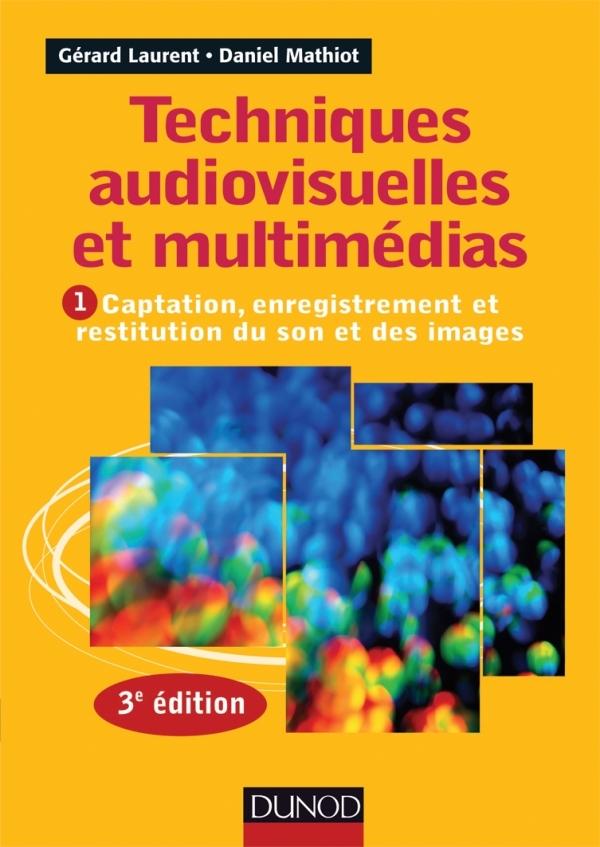 TECHNIQUES AUDIOVISUELLES ET MULTIMEDIAS - 3E ED. - T1 : CAPTATION, ENREGISTREMENT ET RESTITUTION DU