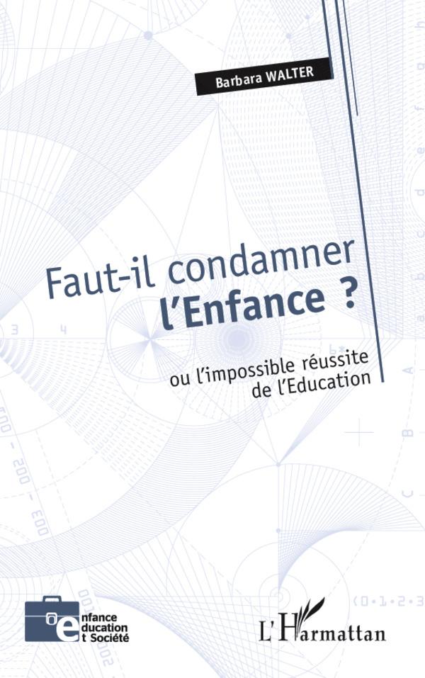 FAUT IL CONDAMNER L'ENFANCE OU L'IMPOSSIBLE REUSSITE DE L'EDUCATION