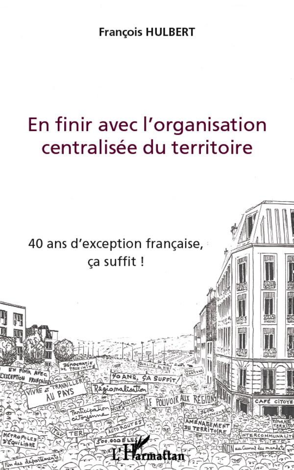 EN FINIR AVEC L'ORGANISATION CENTRALISEE DU TERRITOIRE 40 ANS D'EXCEPTION FRANCAISE CA SUFFIT
