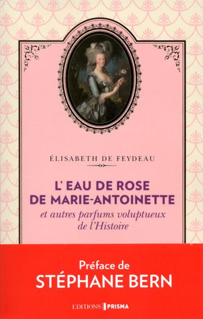 L'EAU DE ROSE DE MARIE-ANTOINETTE ET AUTRES PARFUMS VOLUPTUEUX DE L'HISTOIRE