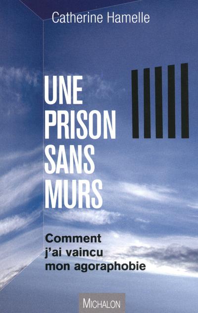 UNE PRISON SANS MURS - COMMENT J'AI VAINCU L'AGORAPHOBIE