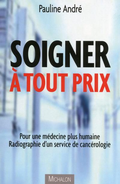 SOIGNER A TOUT PRIX - POUR UNE MEDECINE PLUS HUMAINE. RADIOGRAPHIE D'UN SERVICE DE CANCEROLOGIE